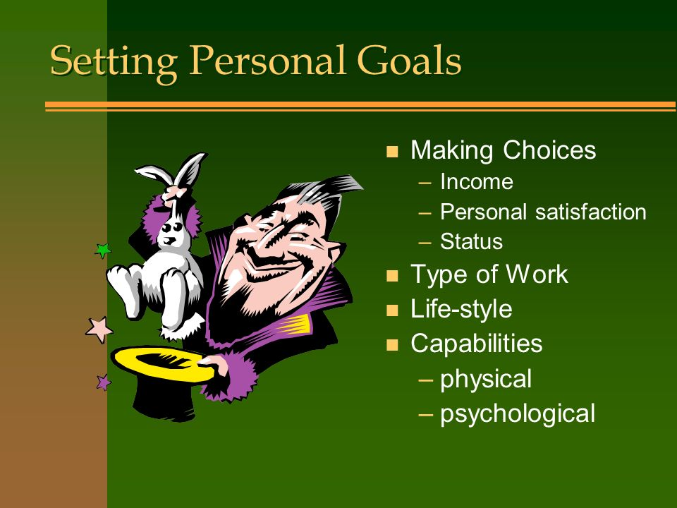 Setting Personal Goals Setting Personal Goals n Making Choices –Income –Personal satisfaction –Status n Type of Work n Life-style n Capabilities –physical –psychological
