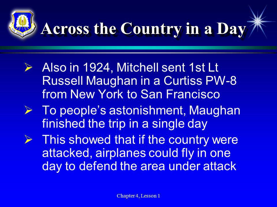 Chapter 4, Lesson 1 Across the Country in a Day Also in 1924, Mitchell sent 1st Lt Russell Maughan in a Curtiss PW-8 from New York to San Francisco To