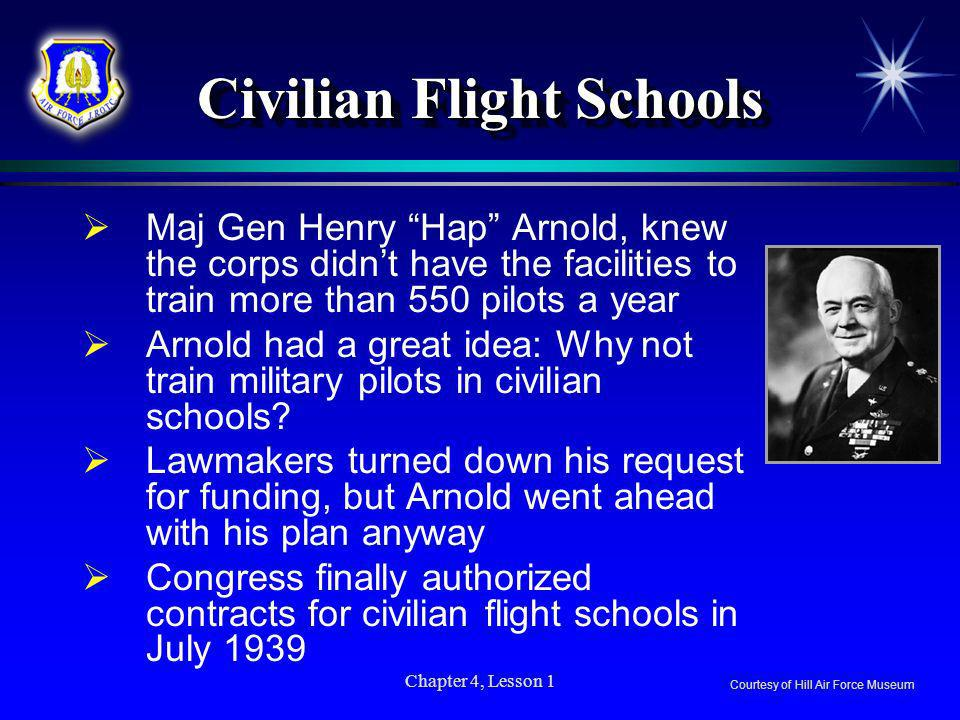 Chapter 4, Lesson 1 Civilian Flight Schools Maj Gen Henry Hap Arnold, knew the corps didnt have the facilities to train more than 550 pilots a year Ar