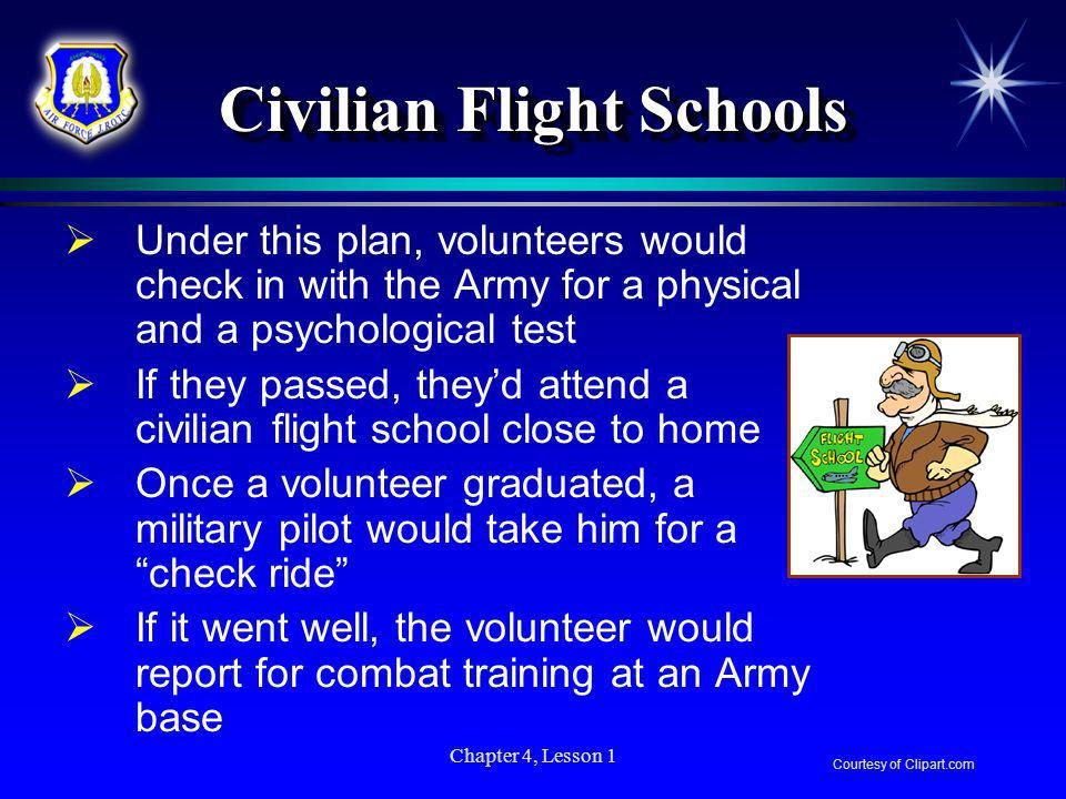 Chapter 4, Lesson 1 Civilian Flight Schools Under this plan, volunteers would check in with the Army for a physical and a psychological test If they p