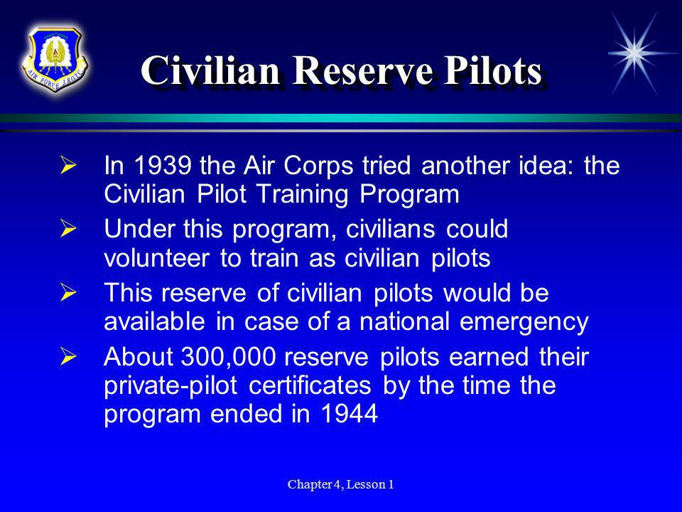 Chapter 4, Lesson 1 Civilian Reserve Pilots In 1939 the Air Corps tried another idea: the Civilian Pilot Training Program Under this program, civilian
