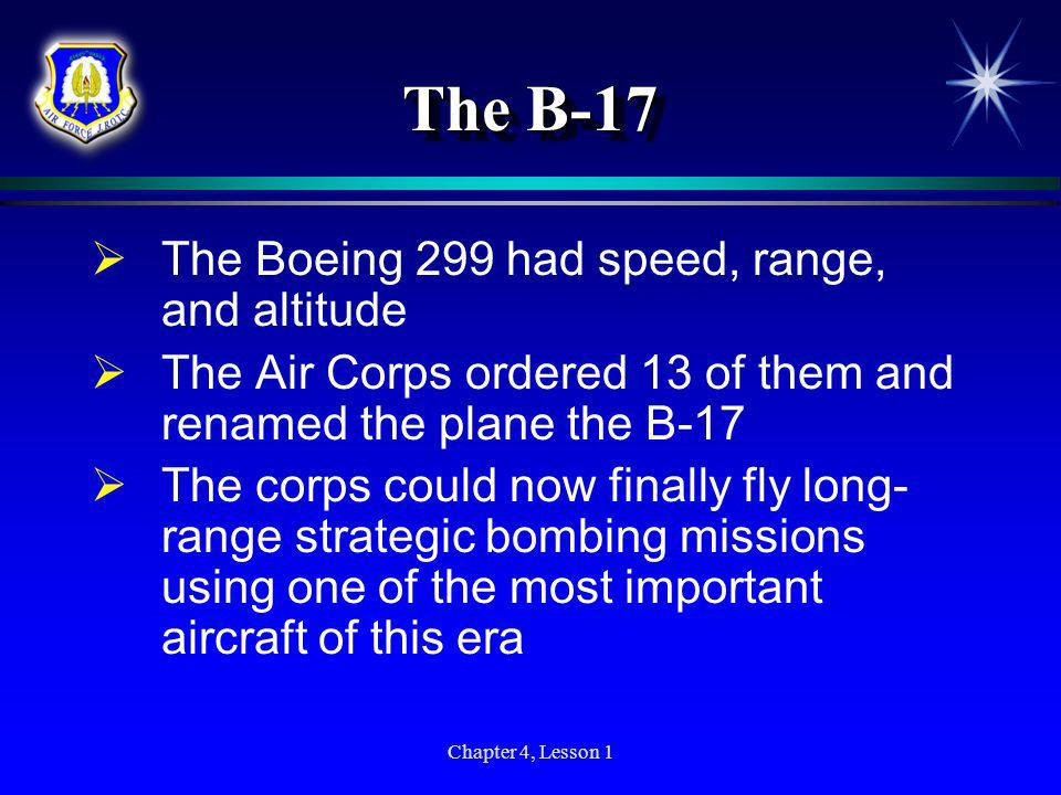 Chapter 4, Lesson 1 The B-17 The Boeing 299 had speed, range, and altitude The Air Corps ordered 13 of them and renamed the plane the B-17 The corps c