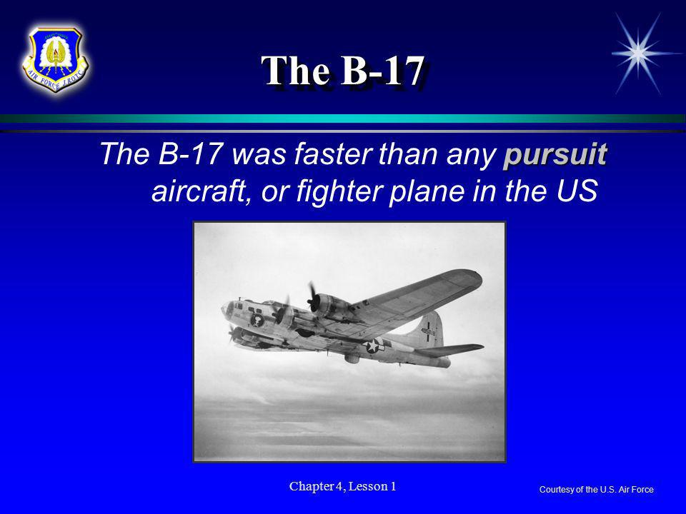 Chapter 4, Lesson 1 The B-17 pursuit The B-17 was faster than any pursuit aircraft, or fighter plane in the US Courtesy of the U.S. Air Force