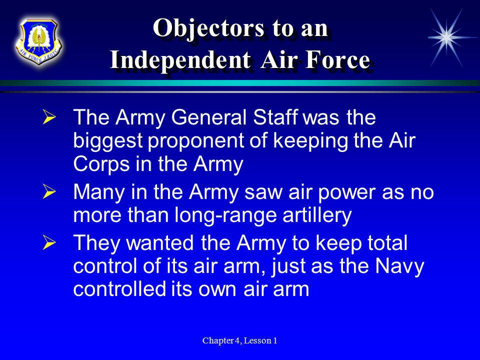 Chapter 4, Lesson 1 Objectors to an Independent Air Force The Army General Staff was the biggest proponent of keeping the Air Corps in the Army Many i