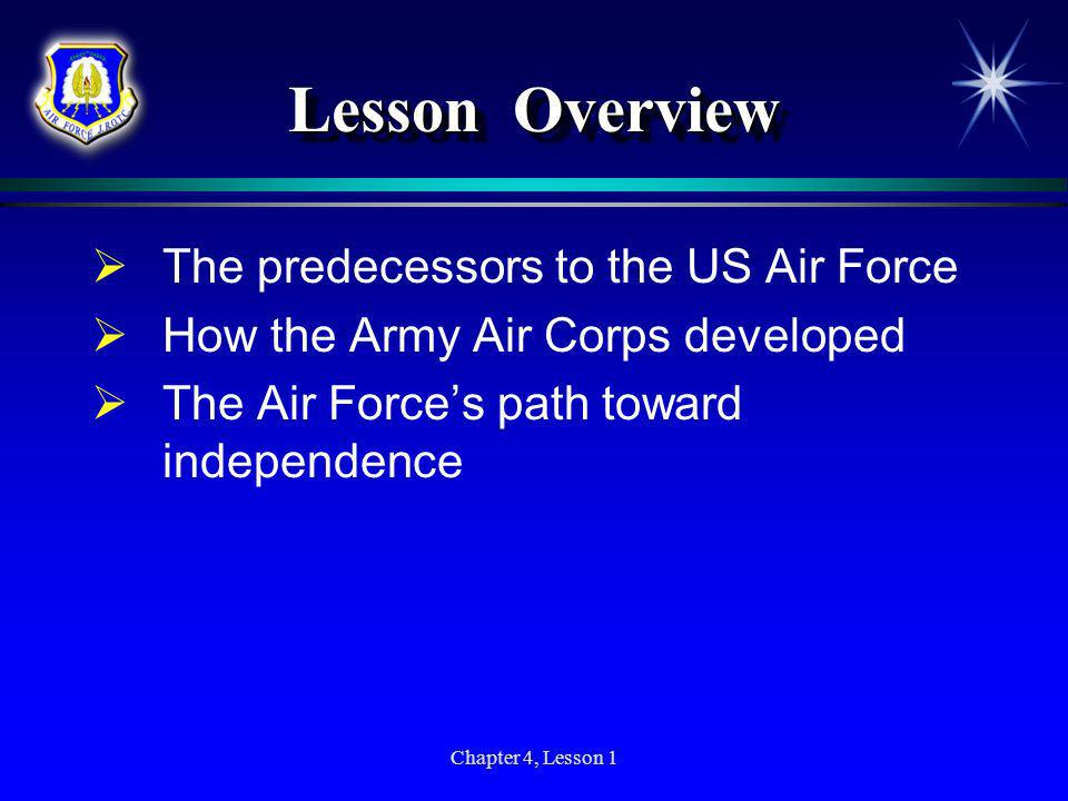 Chapter 4, Lesson 1 Lesson Overview The predecessors to the US Air Force How the Army Air Corps developed The Air Forces path toward independence