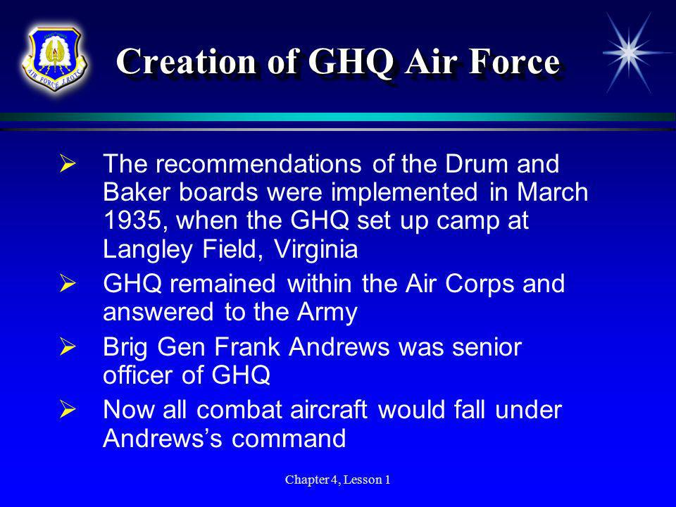 Chapter 4, Lesson 1 Creation of GHQ Air Force The recommendations of the Drum and Baker boards were implemented in March 1935, when the GHQ set up cam