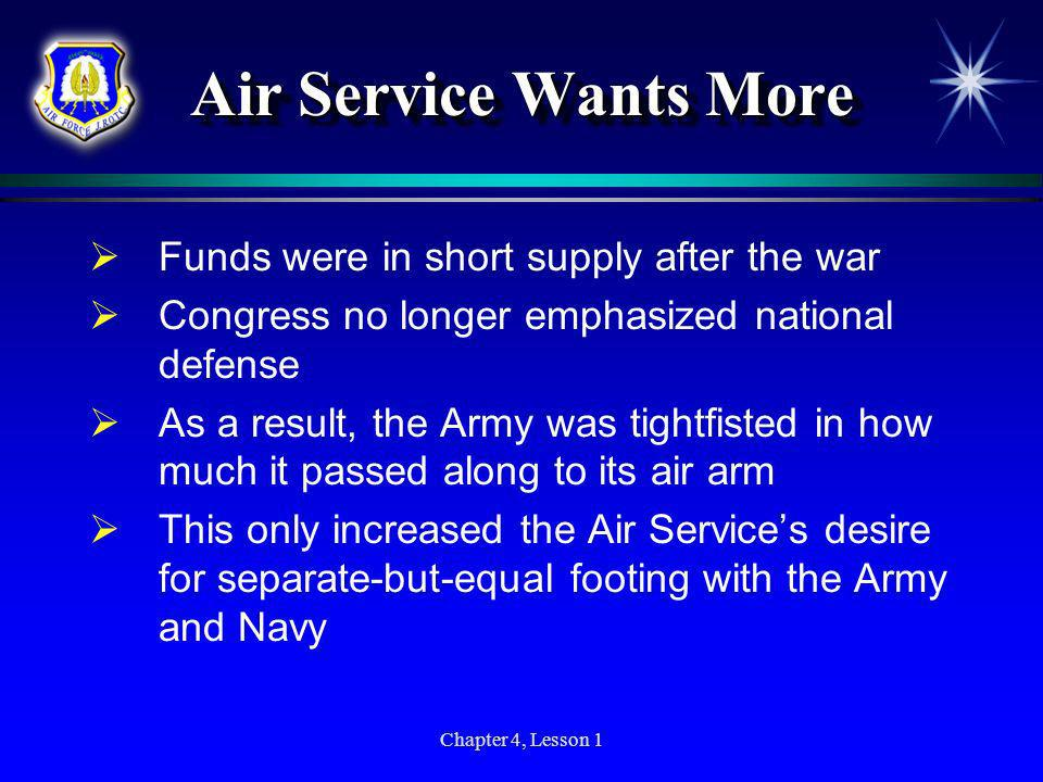 Chapter 4, Lesson 1 Air Service Wants More Funds were in short supply after the war Congress no longer emphasized national defense As a result, the Ar