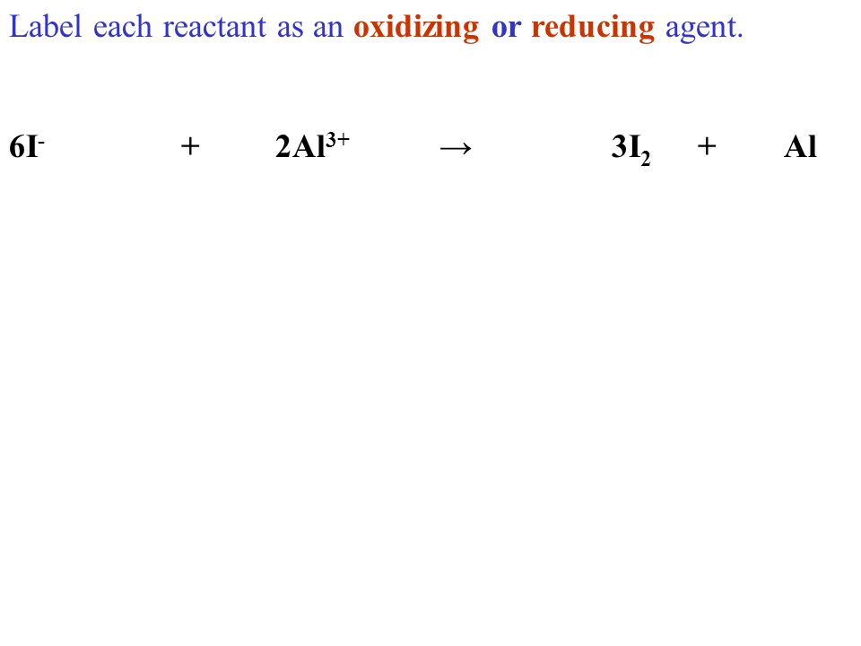 Label each reactant as an oxidizing or reducing agent. 6I - + 2Al 3+ 3I 2 +Al