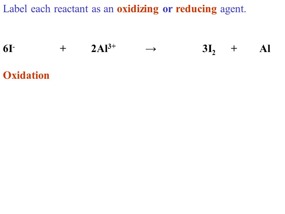 Label each reactant as an oxidizing or reducing agent. 6I - + 2Al 3+ 3I 2 +Al Oxidation
