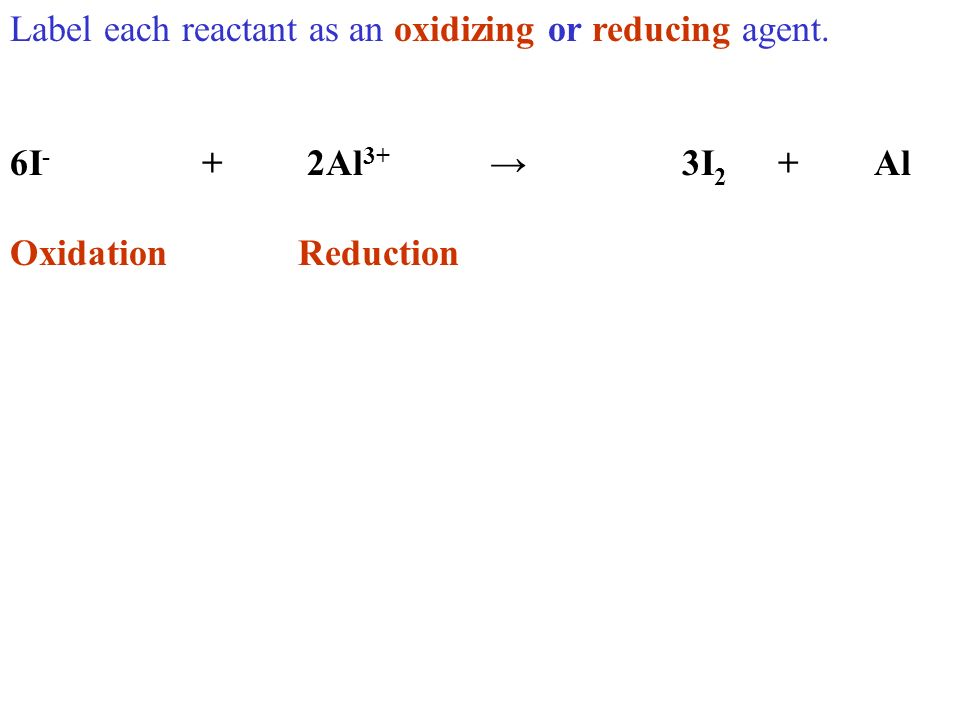 Label each reactant as an oxidizing or reducing agent. 6I - + 2Al 3+ 3I 2 +Al OxidationReduction