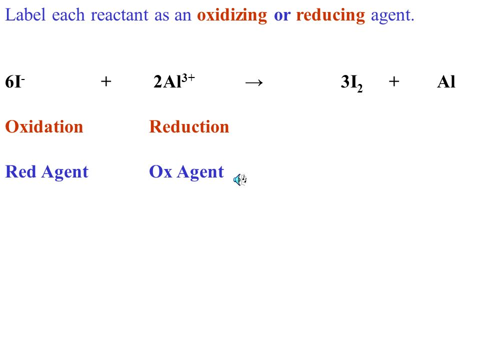 Label each reactant as an oxidizing or reducing agent. 6I - + 2Al 3+ 3I 2 +Al OxidationReduction Red AgentOx Agent