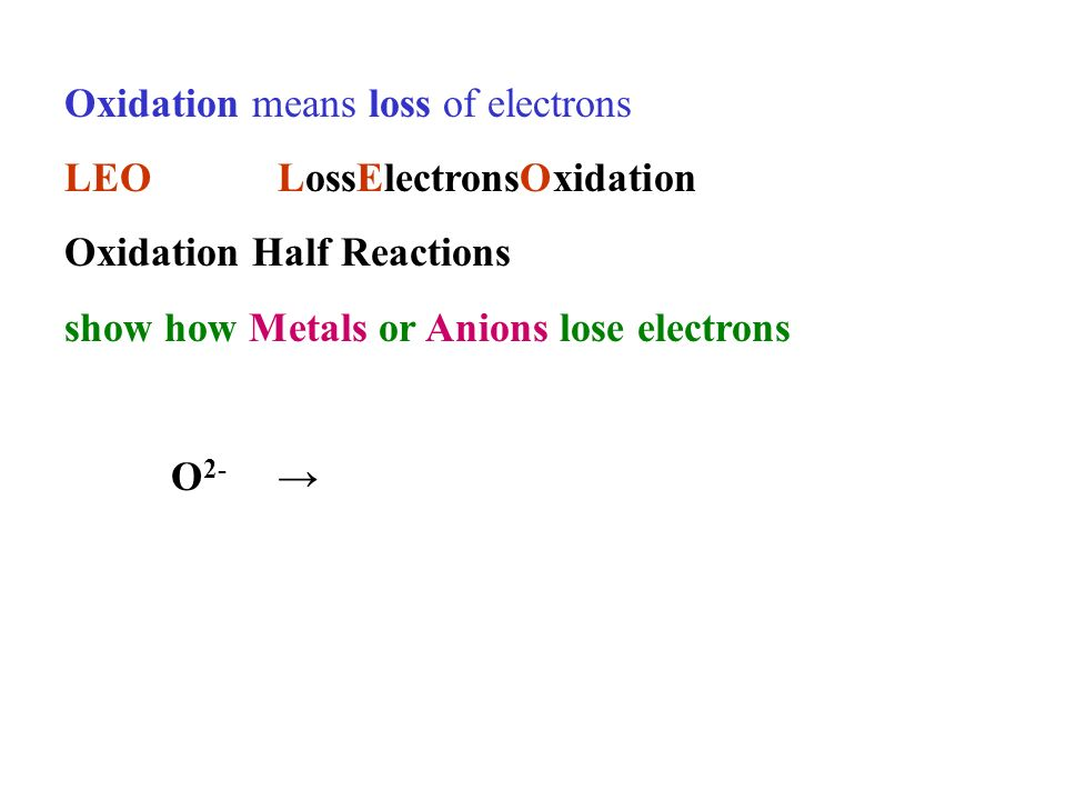 Oxidation means loss of electrons LEOLossElectronsOxidation Oxidation Half Reactions show how Metals or Anions lose electrons O 2-