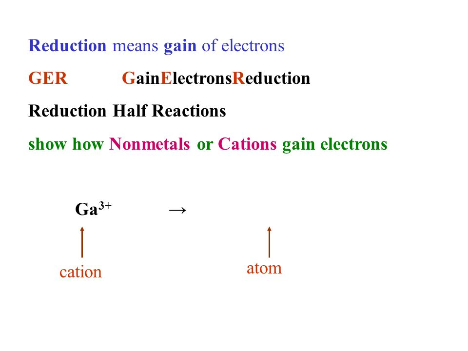 Reduction means gain of electrons GERGainElectronsReduction Reduction Half Reactions show how Nonmetals or Cations gain electrons Ga 3+ cation atom