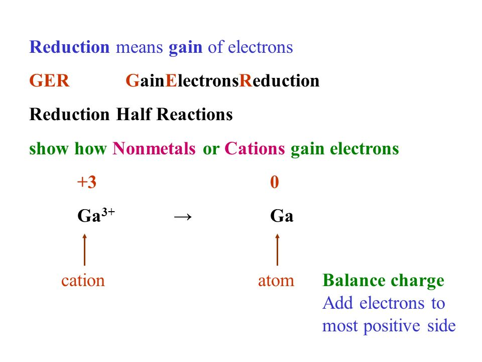 Reduction means gain of electrons GERGainElectronsReduction Reduction Half Reactions show how Nonmetals or Cations gain electrons +30 Ga 3+ Ga cationatomBalance charge Add electrons to most positive side