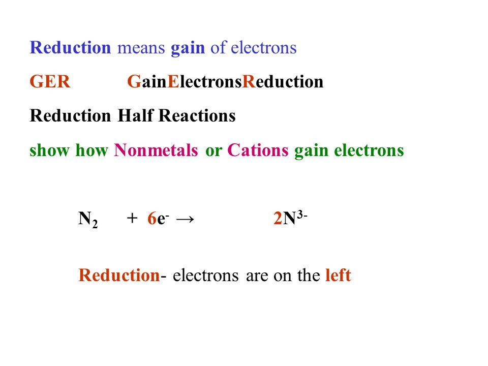 Reduction means gain of electrons GERGainElectronsReduction Reduction Half Reactions show how Nonmetals or Cations gain electrons N 2 + 6e - 2N 3- Reduction- electrons are on the left