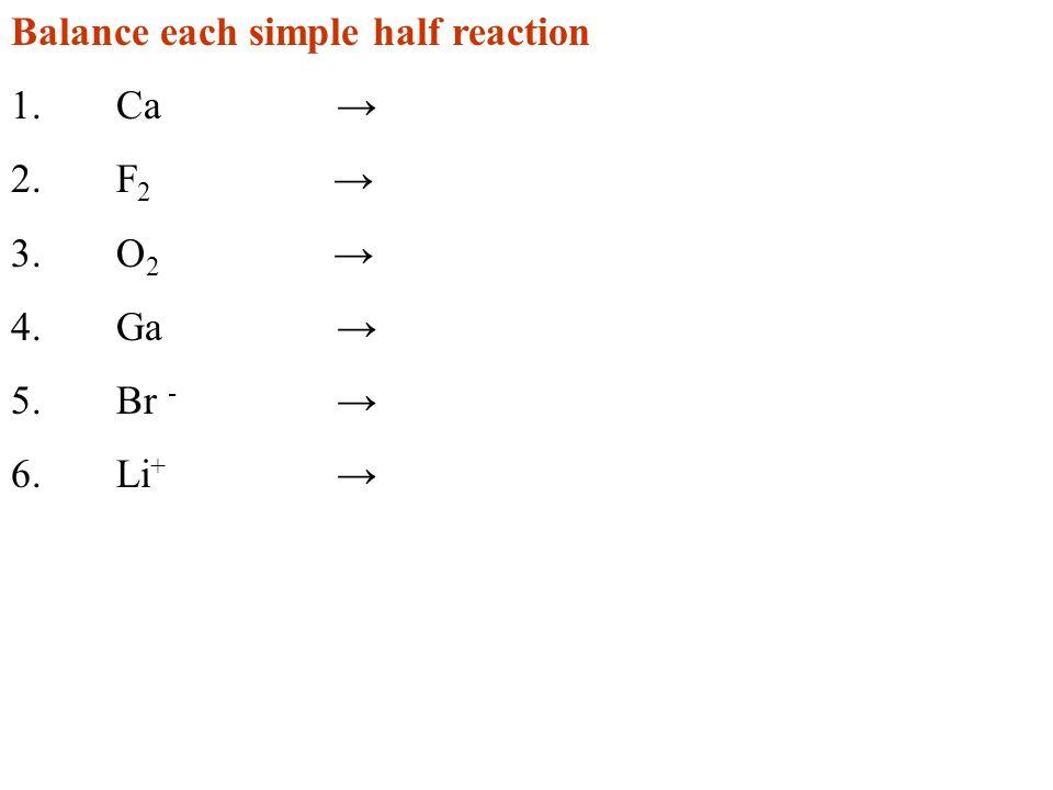 Balance each simple half reaction 1.Ca 2.F 2 3.O 2 4.Ga 5.Br - 6.Li +