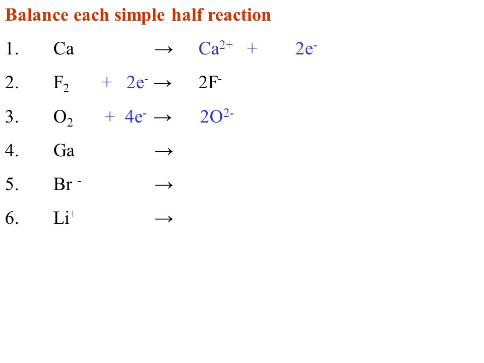 Balance each simple half reaction 1.Ca Ca 2+ +2e - 2.F 2 + 2e - 2F - 3.O 2 + 4e - 2O 2- 4.Ga 5.Br - 6.Li +