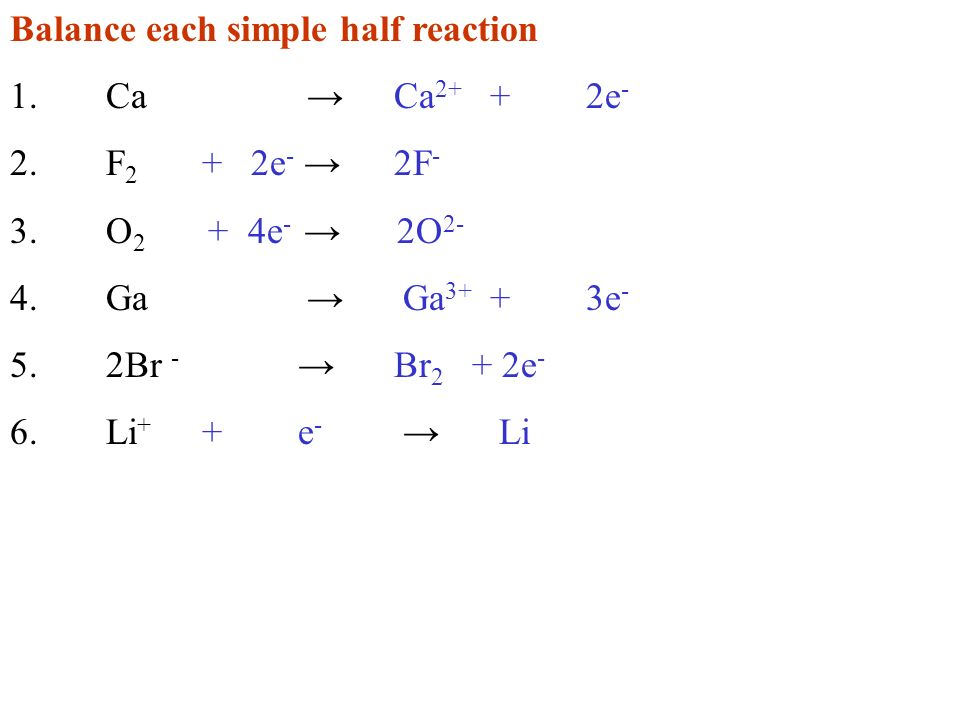 Balance each simple half reaction 1.Ca Ca 2+ +2e - 2.F 2 + 2e - 2F - 3.O 2 + 4e - 2O 2- 4.Ga Ga 3+ +3e - 5.2Br - Br 2 + 2e - 6.Li + +e - Li