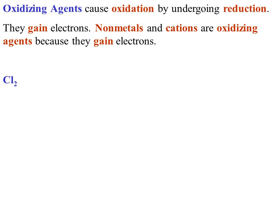 Oxidizing Agents cause oxidation by undergoing reduction. They gain electrons. Nonmetals and cations are oxidizing agents because they gain electrons.