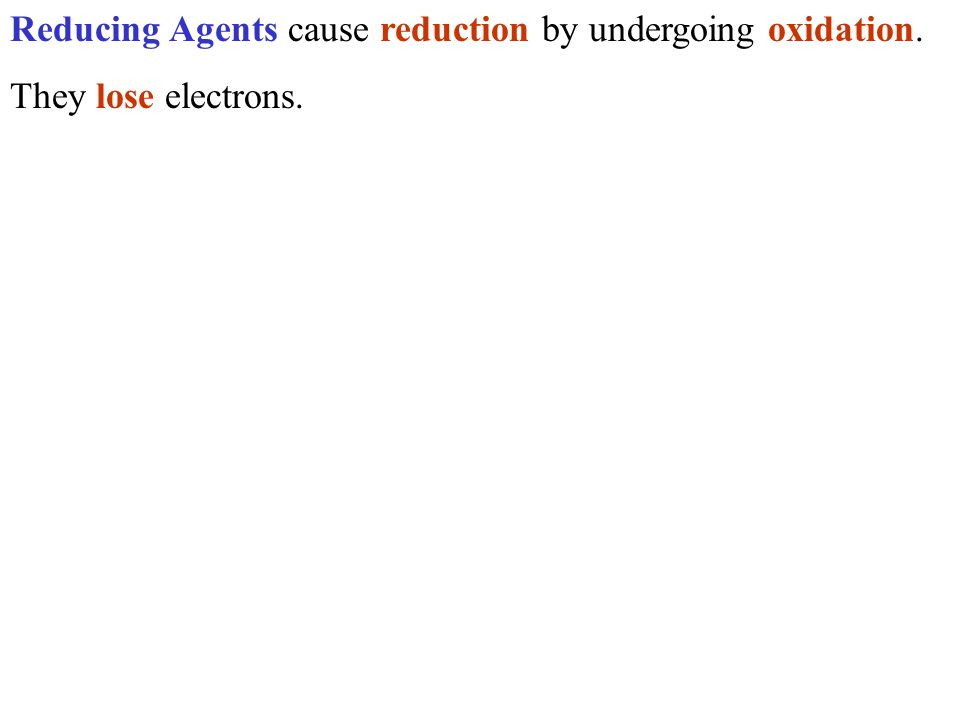 Reducing Agents cause reduction by undergoing oxidation. They lose electrons.