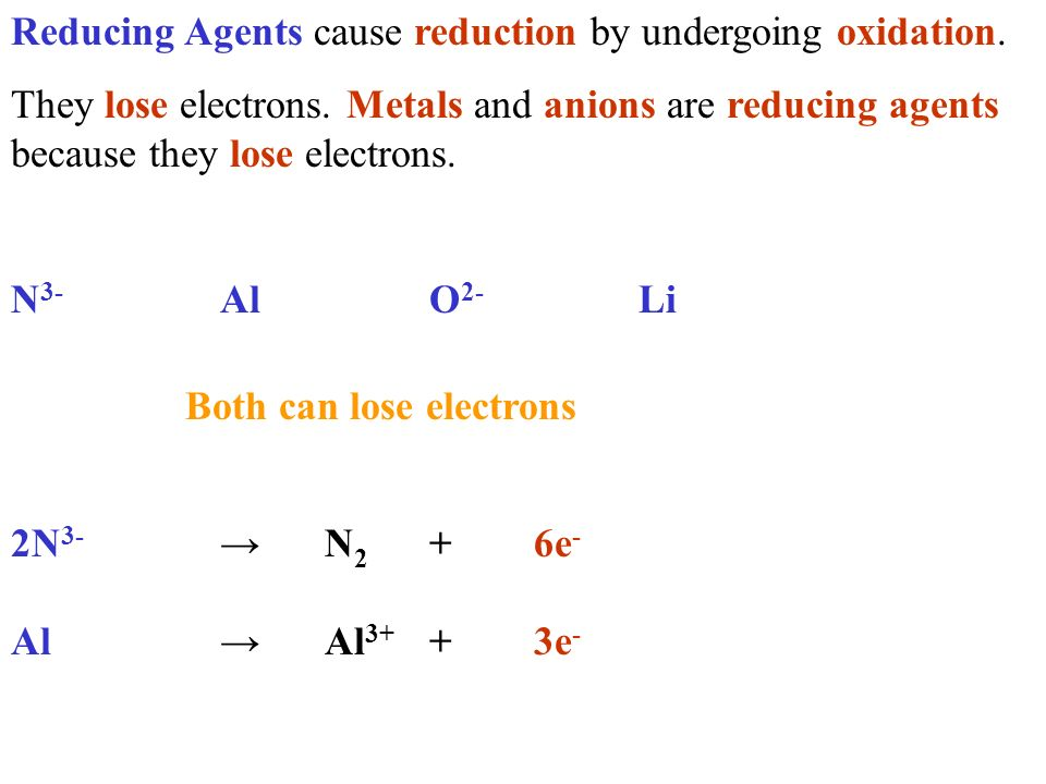 Reducing Agents cause reduction by undergoing oxidation. They lose electrons. Metals and anions are reducing agents because they lose electrons. N 3-
