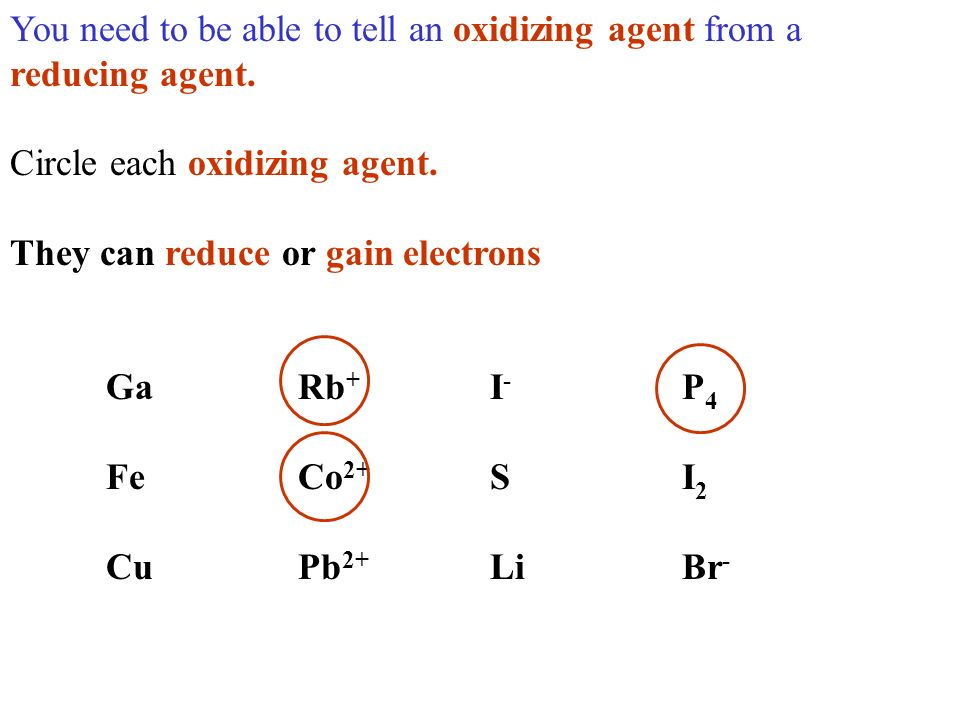 You need to be able to tell an oxidizing agent from a reducing agent. Circle each oxidizing agent. They can reduce or gain electrons GaRb + I - P 4 Fe