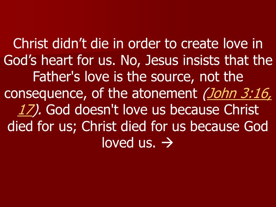 Christ didnt die in order to create love in Gods heart for us.