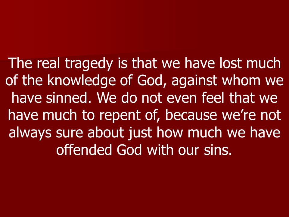 The real tragedy is that we have lost much of the knowledge of God, against whom we have sinned.