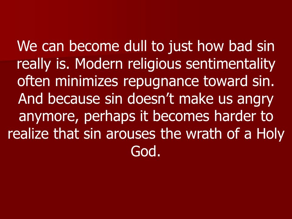 We can become dull to just how bad sin really is.