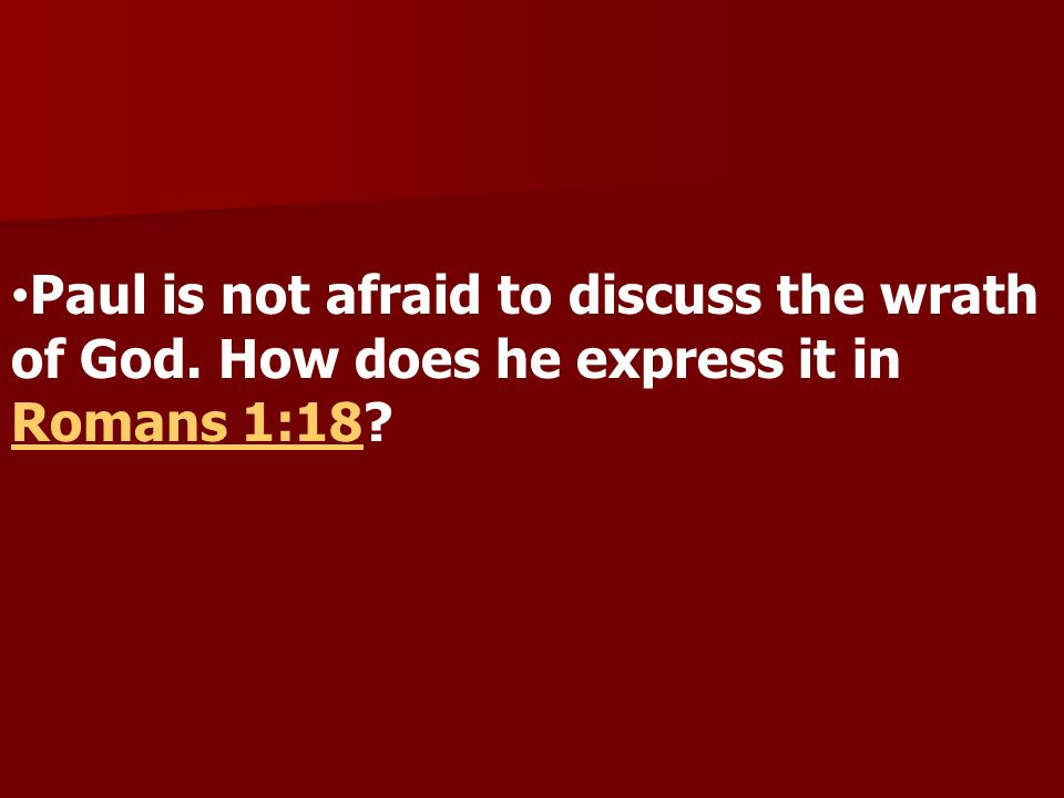 Paul is not afraid to discuss the wrath of God. How does he express it in Romans 1:18 Romans 1:18