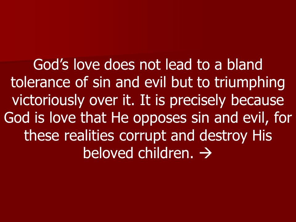 Gods love does not lead to a bland tolerance of sin and evil but to triumphing victoriously over it.