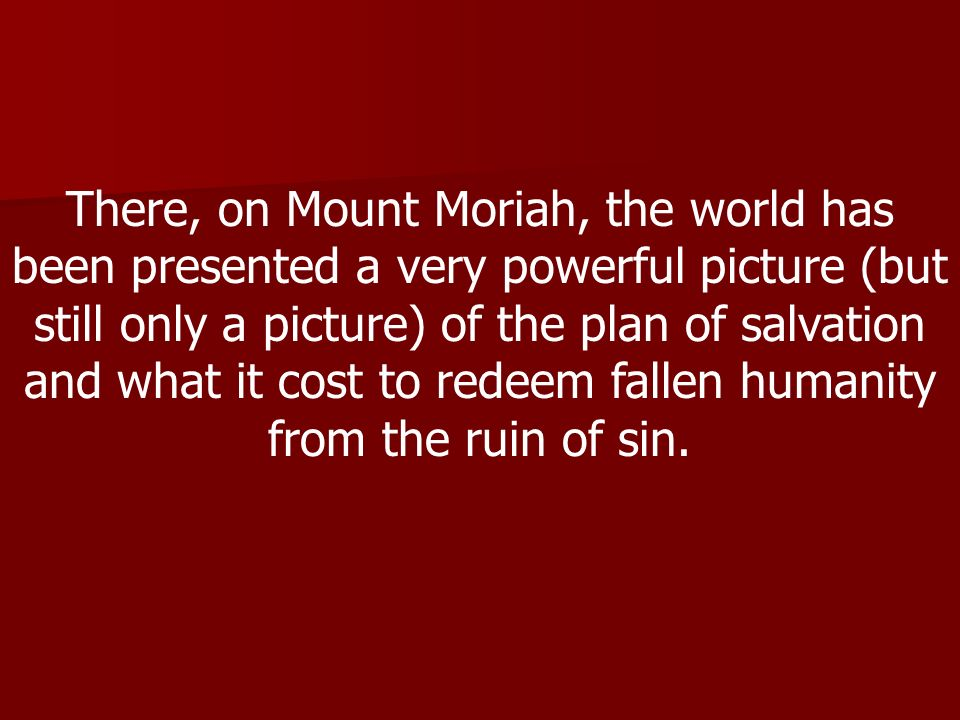 There, on Mount Moriah, the world has been presented a very powerful picture (but still only a picture) of the plan of salvation and what it cost to redeem fallen humanity from the ruin of sin.