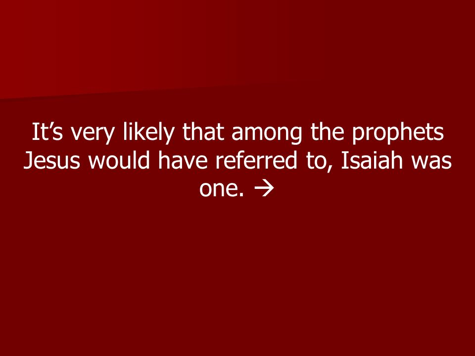 Its very likely that among the prophets Jesus would have referred to, Isaiah was one.