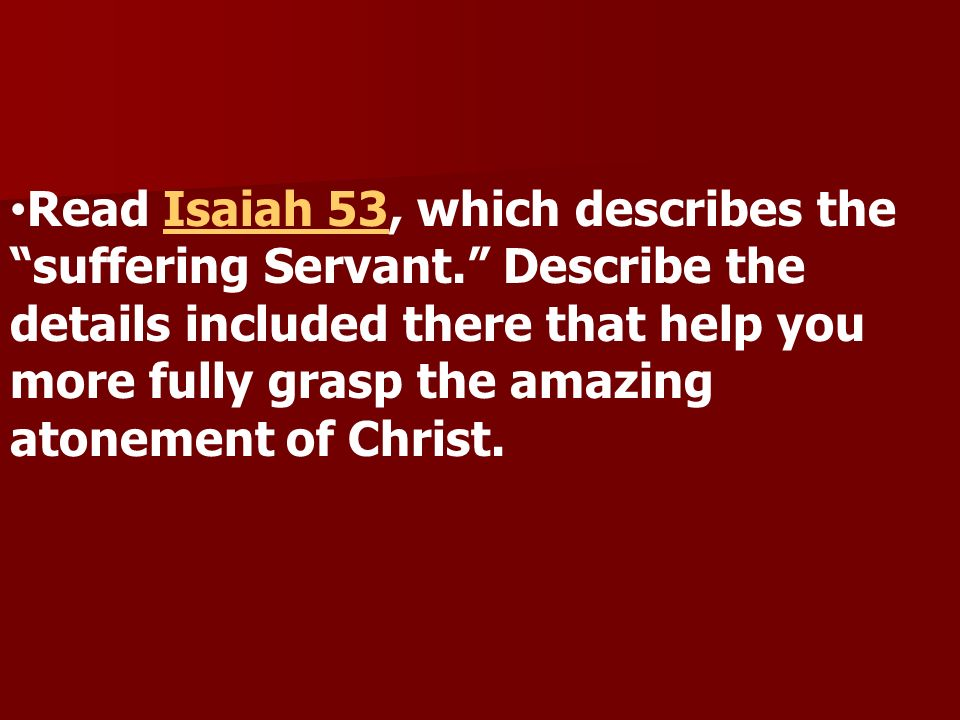 Read Isaiah 53, which describes the suffering Servant.