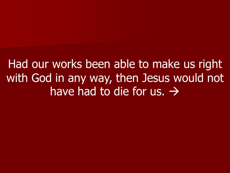 Had our works been able to make us right with God in any way, then Jesus would not have had to die for us.