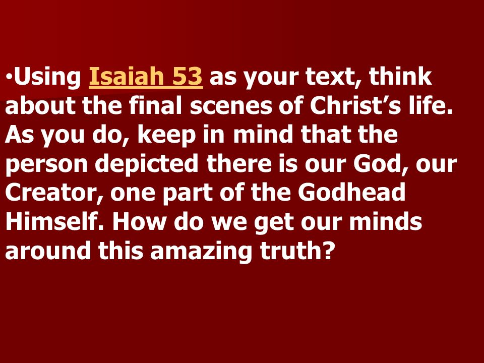 Using Isaiah 53 as your text, think about the final scenes of Christs life.