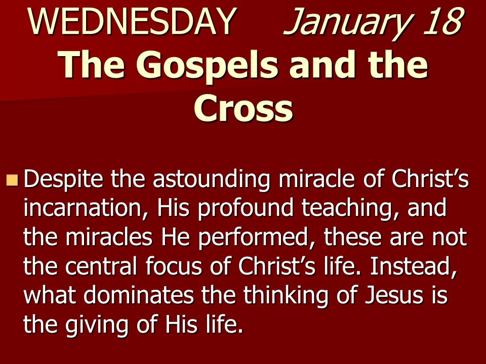 WEDNESDAY January 18 The Gospels and the Cross Despite the astounding miracle of Christs incarnation, His profound teaching, and the miracles He performed, these are not the central focus of Christs life.