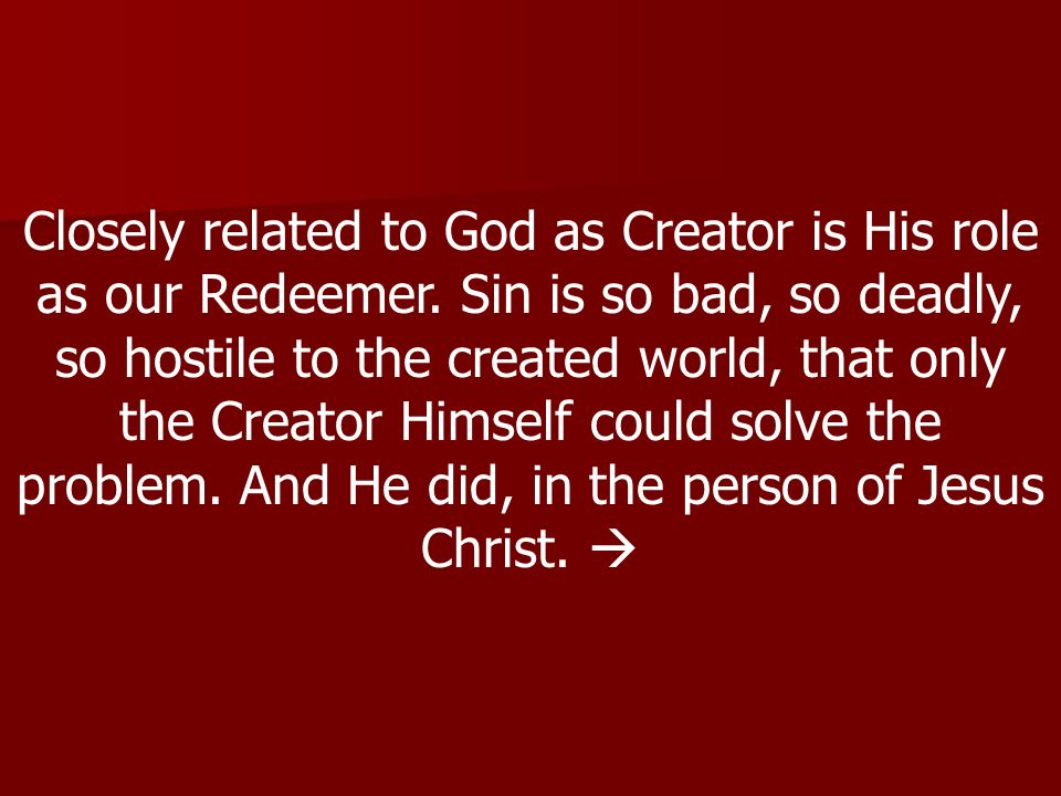 Closely related to God as Creator is His role as our Redeemer.