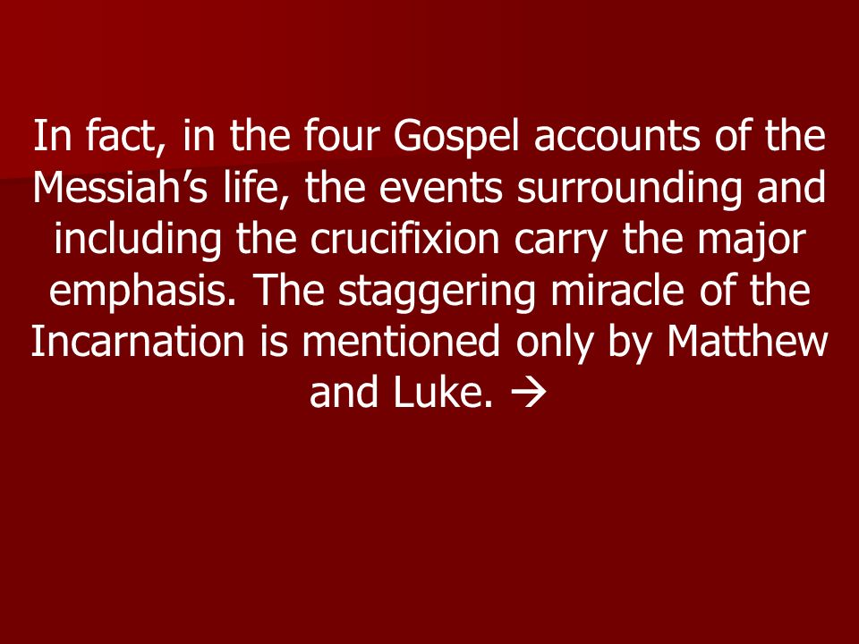 In fact, in the four Gospel accounts of the Messiahs life, the events surrounding and including the crucifixion carry the major emphasis.