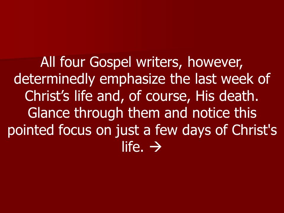 All four Gospel writers, however, determinedly emphasize the last week of Christs life and, of course, His death.