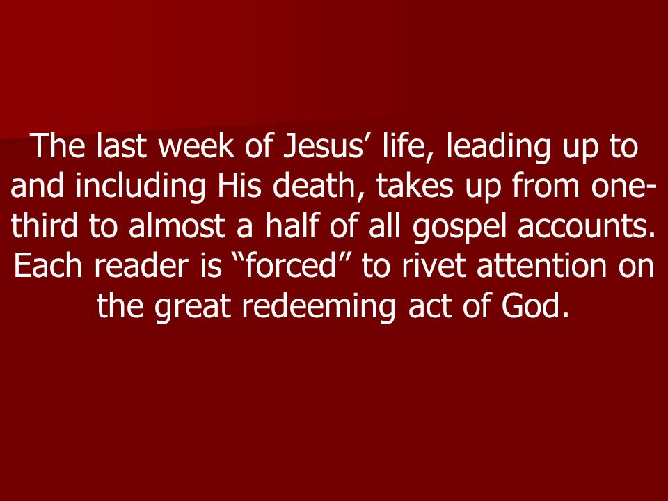 The last week of Jesus life, leading up to and including His death, takes up from one- third to almost a half of all gospel accounts.