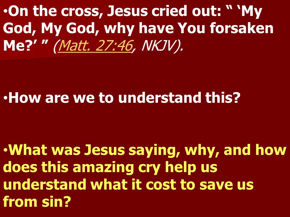 On the cross, Jesus cried out: My God, My God, why have You forsaken Me.