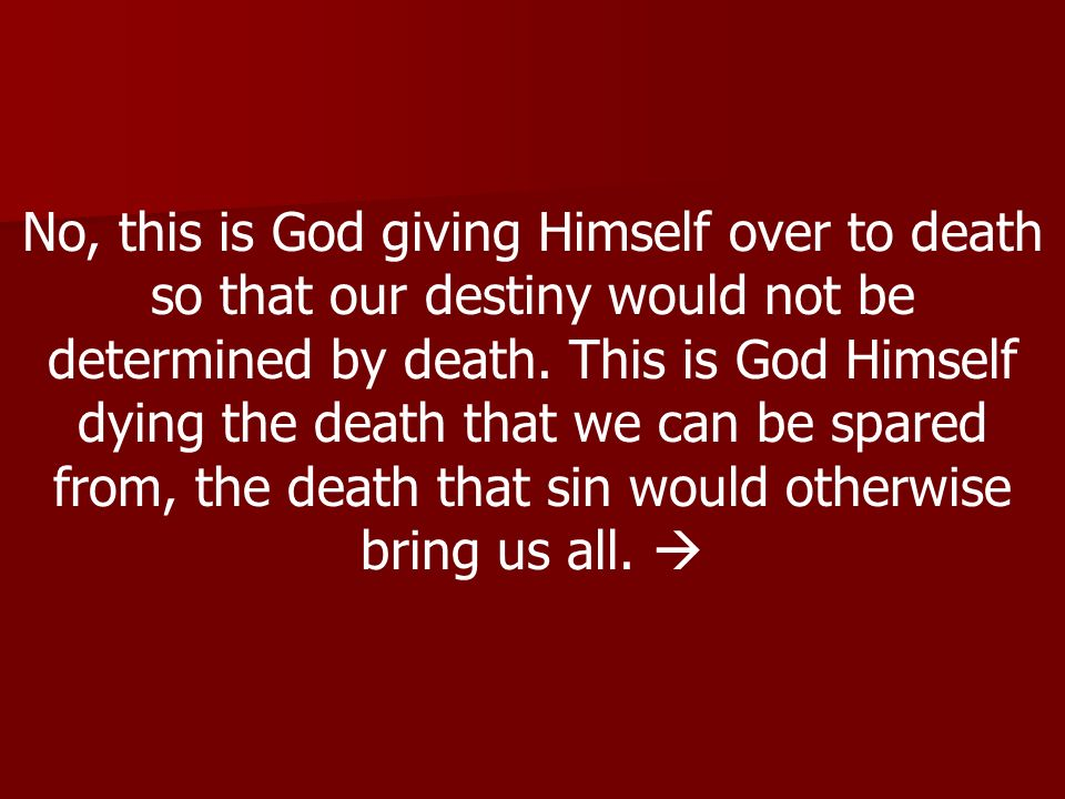 No, this is God giving Himself over to death so that our destiny would not be determined by death.