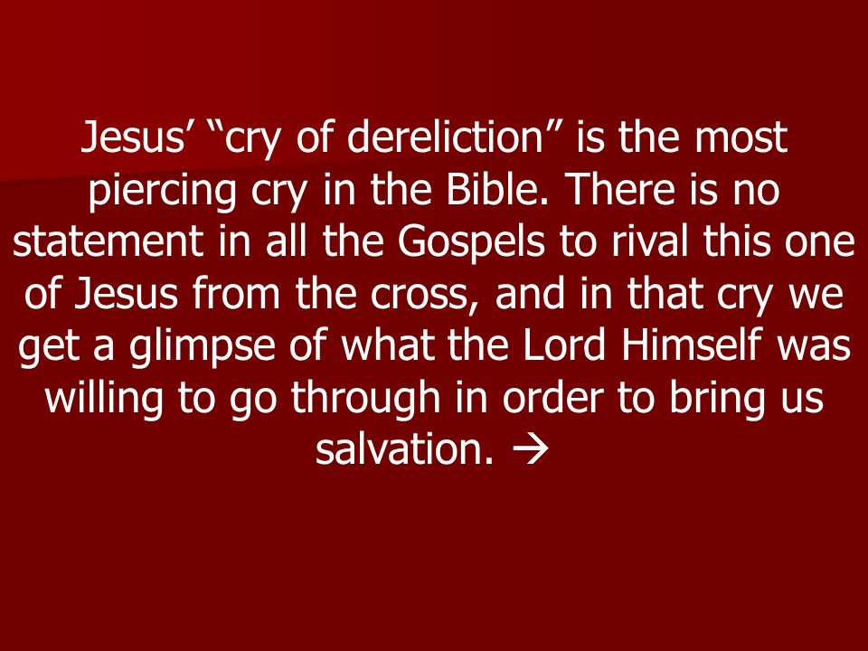 Jesus cry of dereliction is the most piercing cry in the Bible.
