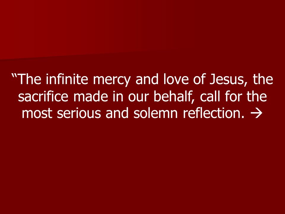 The infinite mercy and love of Jesus, the sacrifice made in our behalf, call for the most serious and solemn reflection.