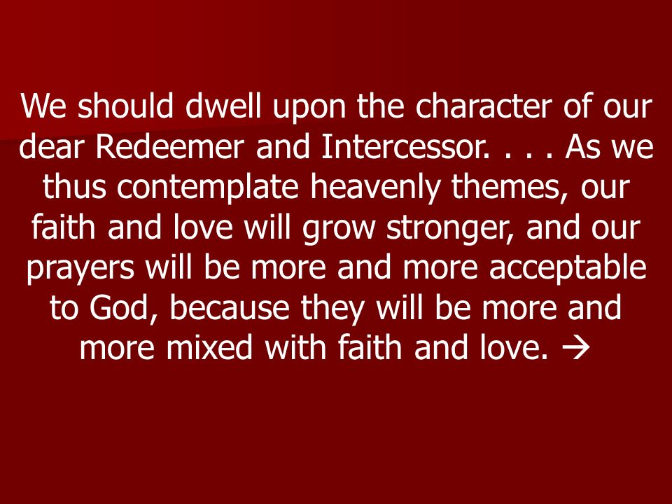 We should dwell upon the character of our dear Redeemer and Intercessor....
