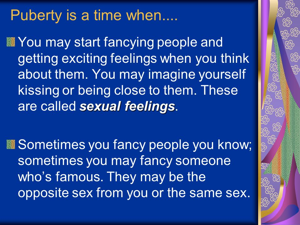 Puberty is a time when.... sexual feelings You may start fancying people and getting exciting feelings when you think about them. You may imagine your