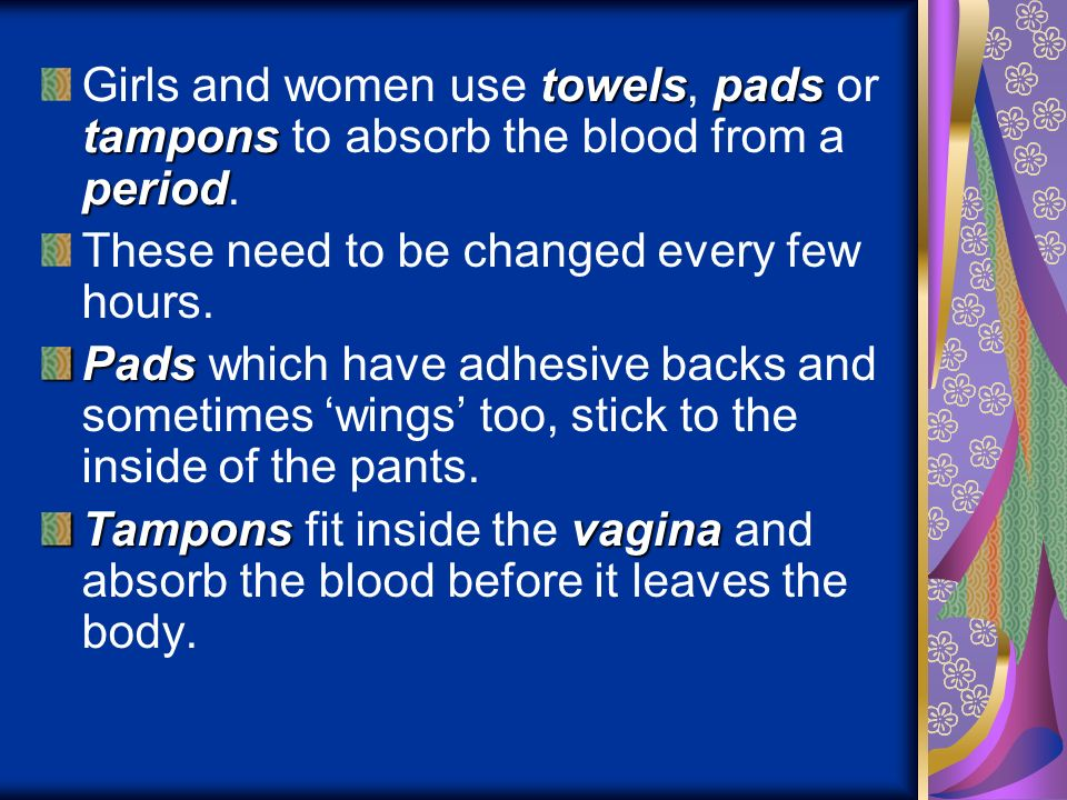 towelspads tampons period Girls and women use towels, pads or tampons to absorb the blood from a period. These need to be changed every few hours. Pad