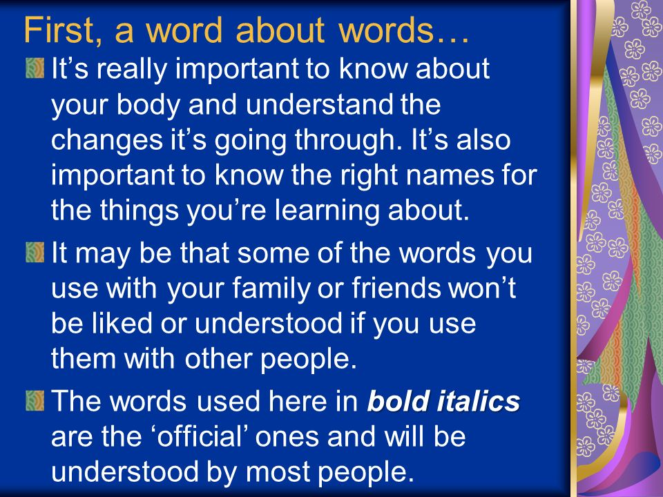 First, a word about words… Its really important to know about your body and understand the changes its going through. Its also important to know the r