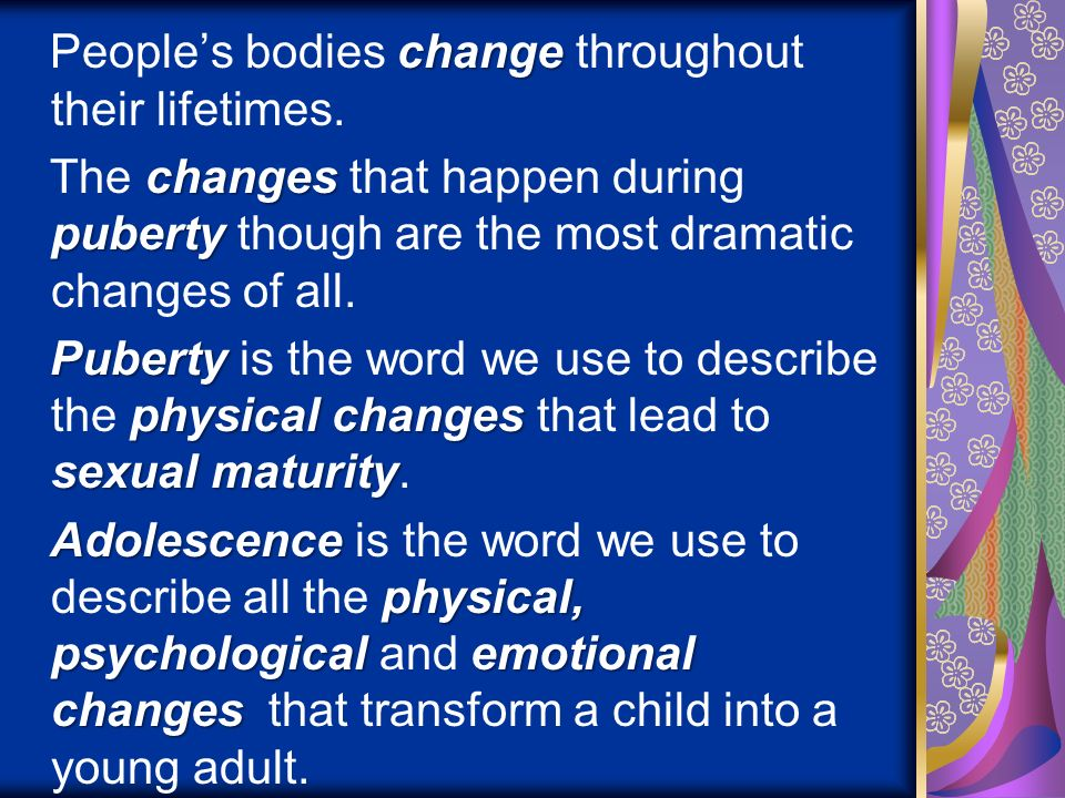 change Peoples bodies change throughout their lifetimes. changes puberty The changes that happen during puberty though are the most dramatic changes o